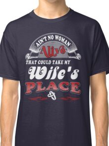 Ain't No Woman Alive That Could Take My Wife's Place Classic T-Shirt