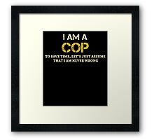 I AM A COP TO SAVE TIME, LET'S JUST ASSUME THAT I AM NEVER WRONG Framed Print