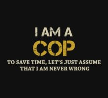I AM A COP TO SAVE TIME, LET'S JUST ASSUME THAT I AM NEVER WRONG by BADASSTEES