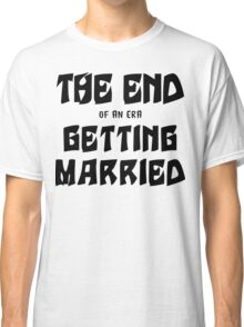 """Bachelorette """"The End of an era Getting Married"""" Classic T-Shirt"""