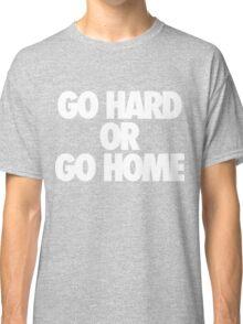 Go Hard or Go Home Classic T-Shirt