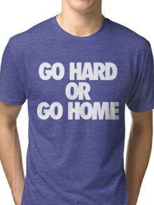 Go Hard or Go Home Tri-blend T-Shirt