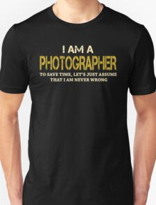 I AM A PHOTOGRAPHER TO SAVE TIME, LET'S JUST ASSUME THAT I AM NEVER WRONG T-Shirt