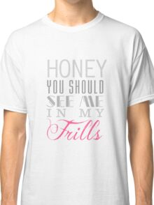Honey, you should see me in my frills (clear) Classic T-Shirt
