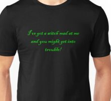I've Got A Witch Mad At Me And You Could Get Into Trouble Unisex T-Shirt