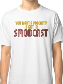 You Want A Podcast? I Got A SModcast Classic T-Shirt