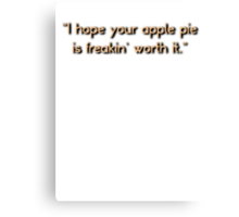 """""""I hope your apple pie is freakin' worth it.""""  Canvas Print"""