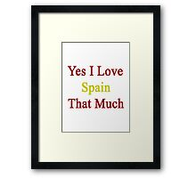 Yes I Love Spain That Much Framed Print