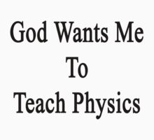 God Wants Me To Teach Physics by supernova23