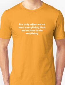 it's only after we've lost everything that we're free to do anything Unisex T-Shirt