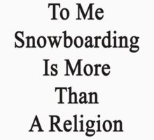 To Me Snowboarding Is More Than A Religion by supernova23