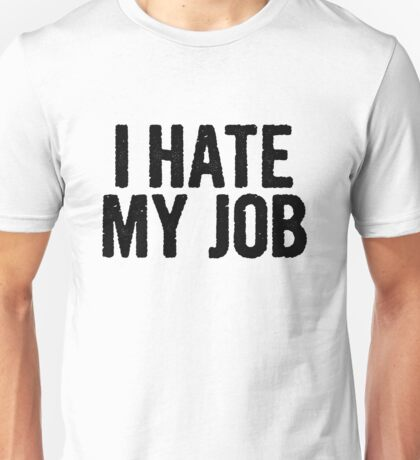 I HATE MY JOB Unisex T-Shirt