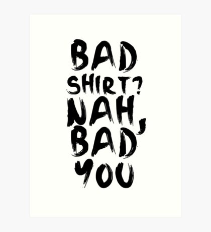 BAD SHIRT Art Print