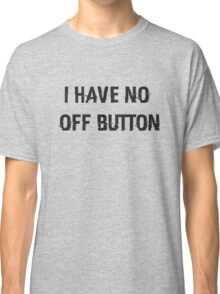I Have No Off Button Classic T-Shirt