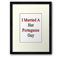 I Married A Hot Portuguese Guy Framed Print