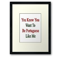 You Know You Want To Be Portuguese Like Me Framed Print