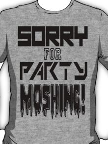 Sorry for party moshing T-Shirt