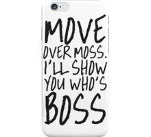 MOVE OVER MOSS I'LL SHOW YOU WHO'S BOSS iPhone Case/Skin