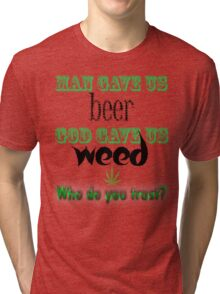 Man gave us beer, God gave us weed Tri-blend T-Shirt