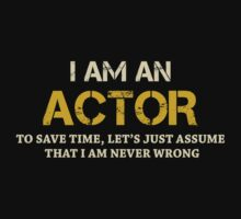 I AM AN ACTOR TO SAVE TIME, LET'S JUST ASSUME THAT I AM NEVER WRONG by BADASSTEES