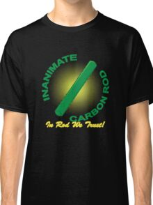Inanimate Carbon Rod - In Rod We Trust! Classic T-Shirt