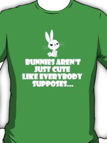 Bunnies aren't just cute as everybody supposes T-Shirt