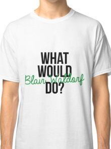 What would Blair Waldorf do? Classic T-Shirt