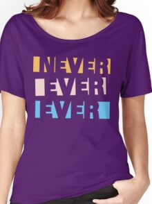 Never Ever Ever Women's Relaxed Fit T-Shirt