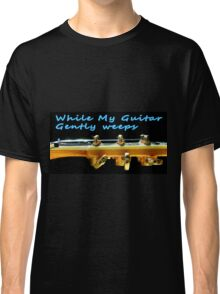 While my guitar gently weeps Classic T-Shirt
