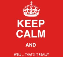 Keep Calm and - Well, that's it really...    (Comic T Shirt) by BlueShift