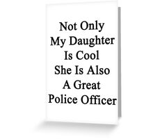 Not Only My Daughter Is Cool She Is Also A Great Police Officer Greeting Card