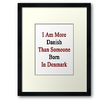 I Am More Danish Than Someone Born In Denmark Framed Print
