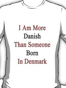 I Am More Danish Than Someone Born In Denmark T-Shirt