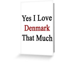 Yes I Love Denmark That Much Greeting Card