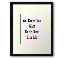 You Know You Want To Be Dane Like Me Framed Print