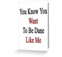 You Know You Want To Be Dane Like Me Greeting Card