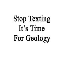 Stop Texting It's Time For Geology Photographic Print