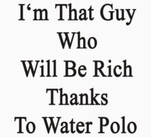 I'm That Guy Who Will Be Rich Thanks To Water Polo by supernova23