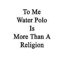 To Me Water Polo Is More Than A Religion Photographic Print