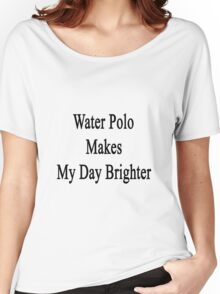 Water Polo Makes My Day Brighter Women's Relaxed Fit T-Shirt