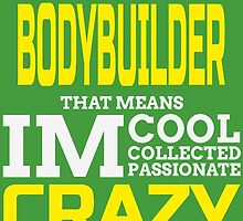 I'm A Bodybuilder That Means Im Cool Collected Passionate Crazy by fashionera