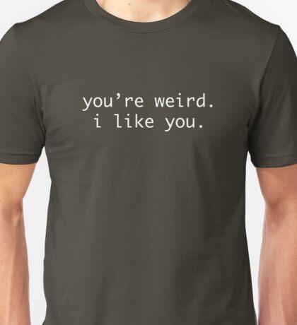 you're weird. i like you. Unisex T-Shirt