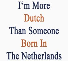 I'm More Dutch Than Someone Born In The Netherlands by supernova23