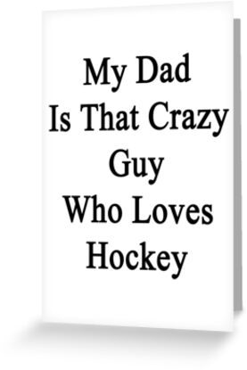 My Dad Is That Crazy Guy Who Loves Hockey by supernova23