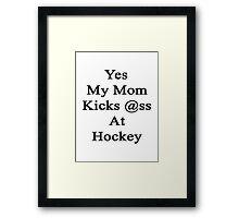 Yes My Mom Kicks Ass At Hockey design.  Framed Print