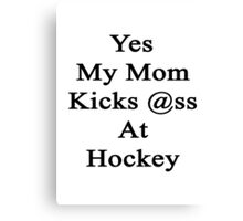 Yes My Mom Kicks Ass At Hockey design.  Canvas Print