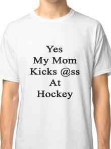 Yes My Mom Kicks Ass At Hockey design.  Classic T-Shirt