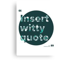 Insert witty quote Canvas Print