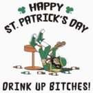 St. Patrick&#x27;s Day Drink Up Bitches by HolidayT-Shirts