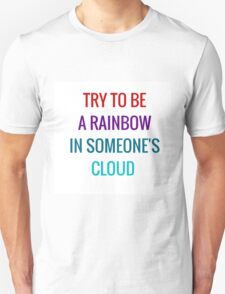 Try to be a rainbow in someone's cloud T-Shirt